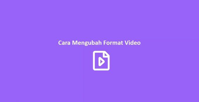 Cara Mengubah Format Video dengan Berbagai Macam Cara