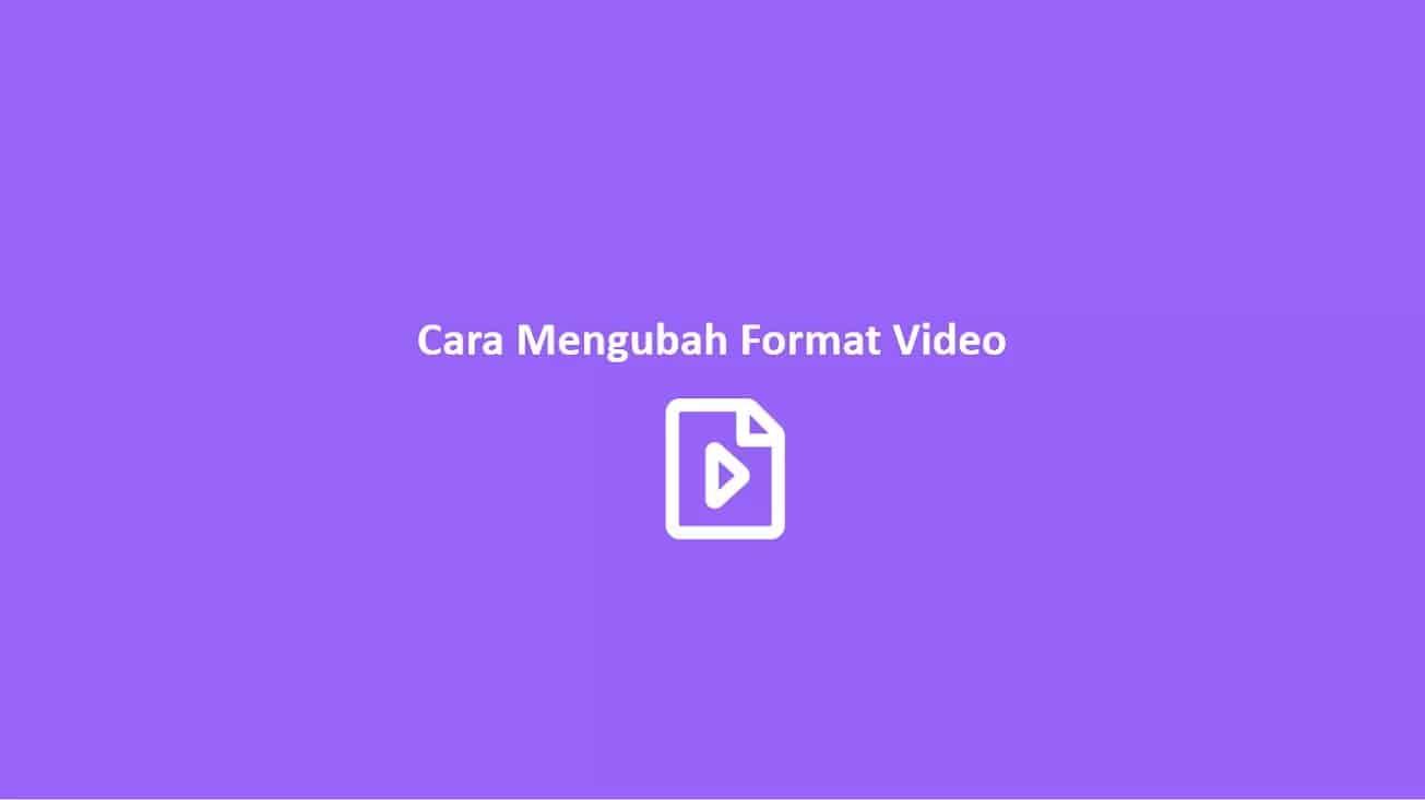 Cara Mengubah Format Video dengan Berbagai Macam Cara (Terlengkap)